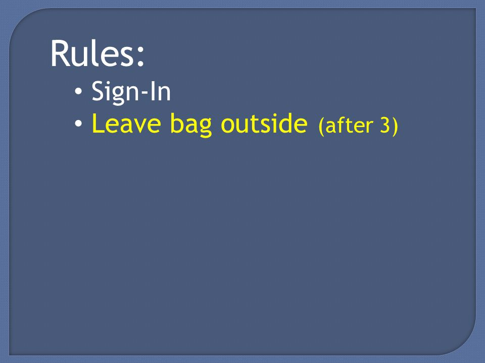 Rules: Sign-In Leave bag outside (after 3)