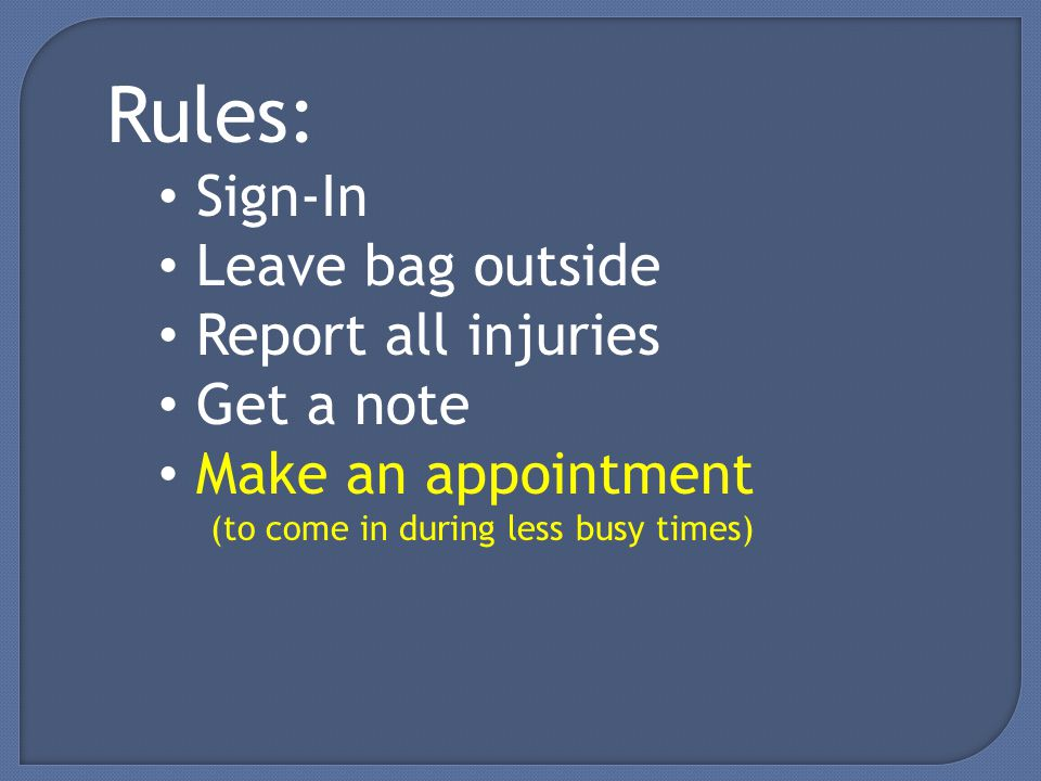 Rules: Sign-In Leave bag outside Report all injuries Get a note Make an appointment (to come in during less busy times)