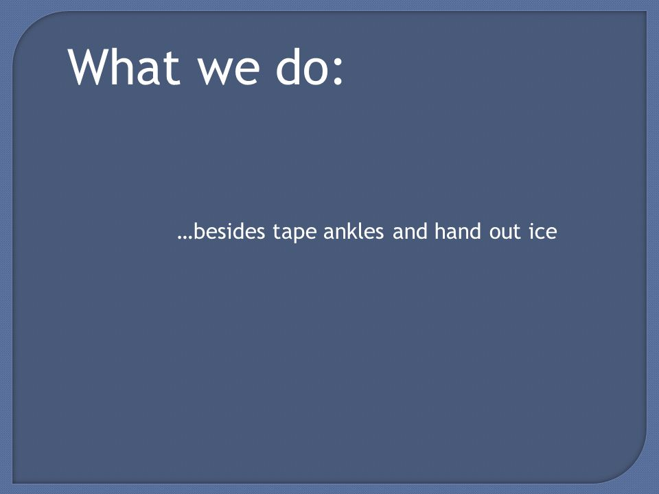 What we do: …besides tape ankles and hand out ice