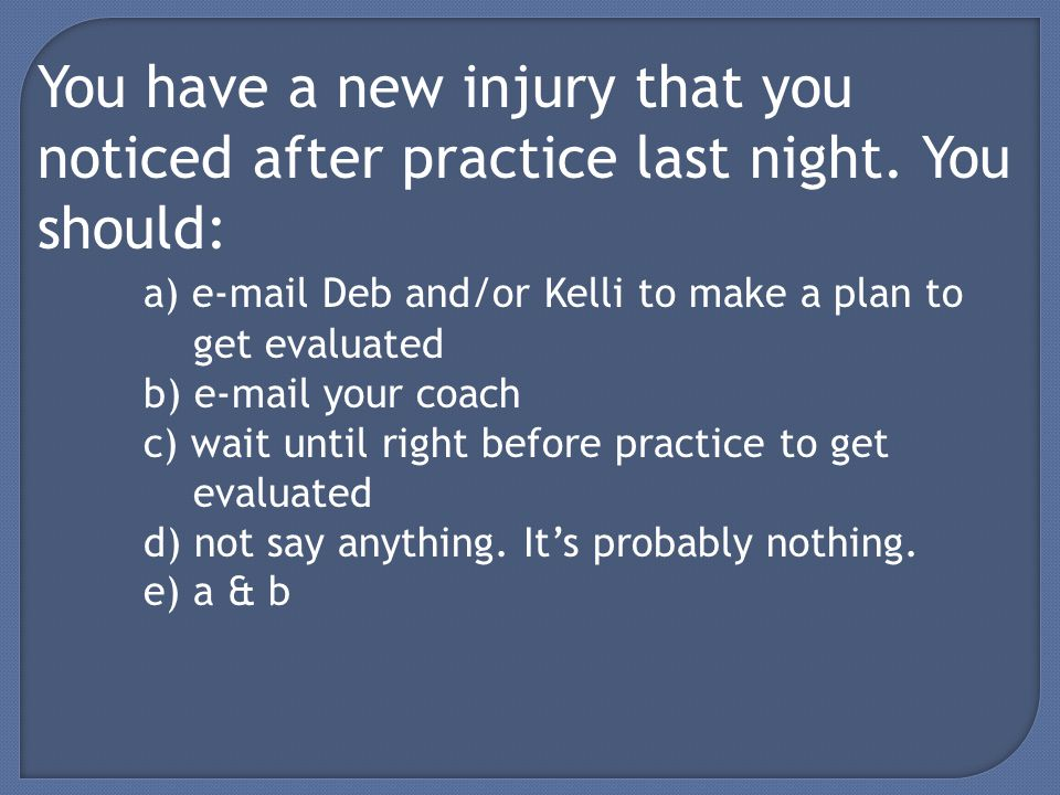 You have a new injury that you noticed after practice last night.
