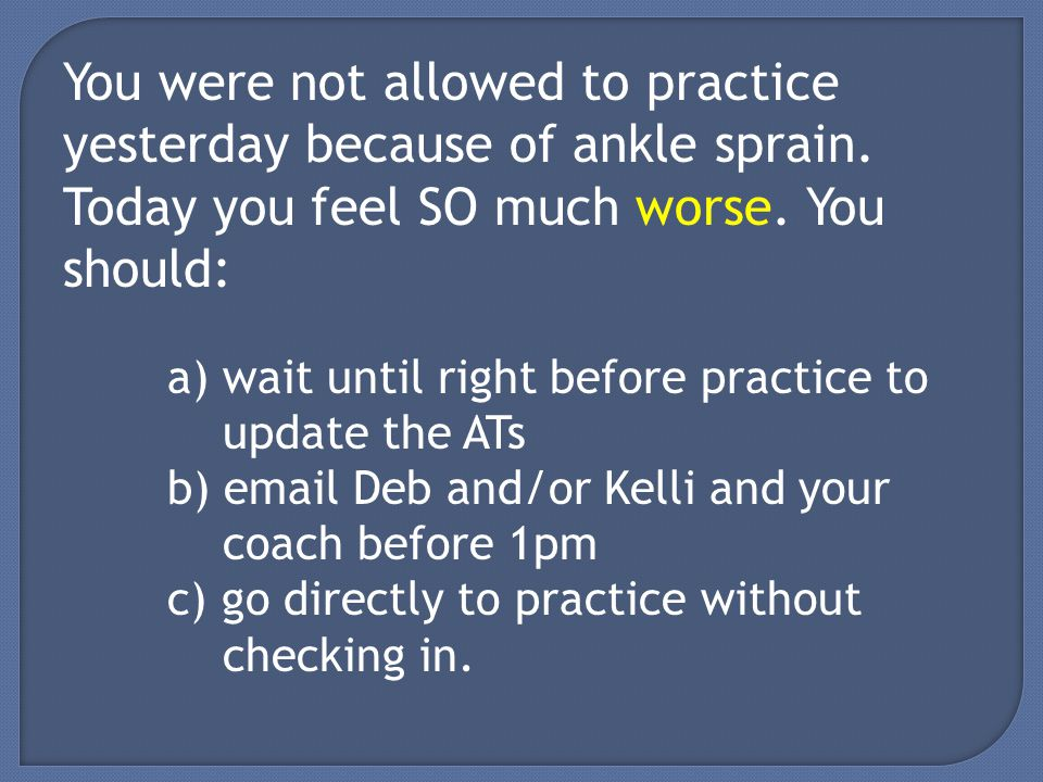 You were not allowed to practice yesterday because of ankle sprain.