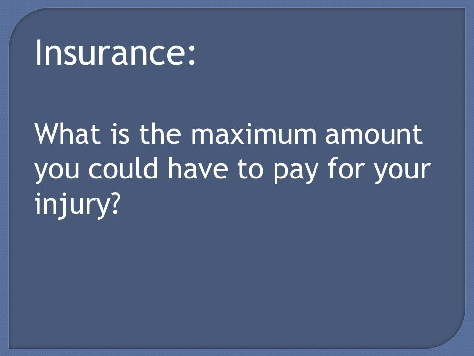 Insurance: What is the maximum amount you could have to pay for your injury