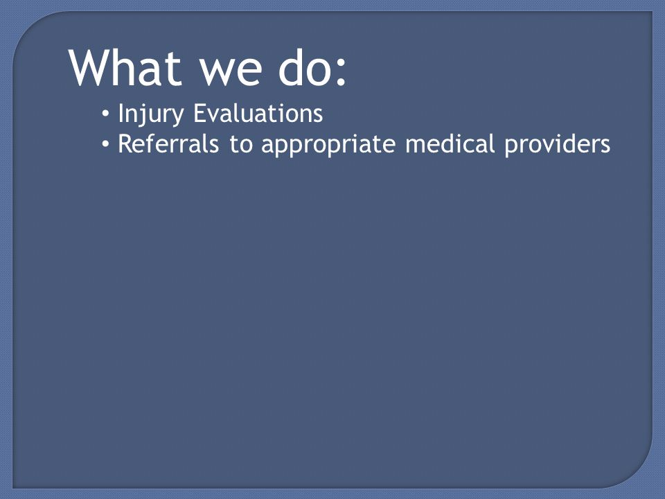 What we do: Injury Evaluations Referrals to appropriate medical providers