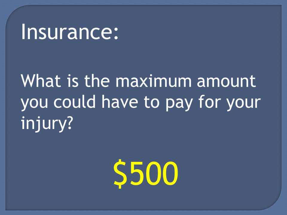 Insurance: What is the maximum amount you could have to pay for your injury $500