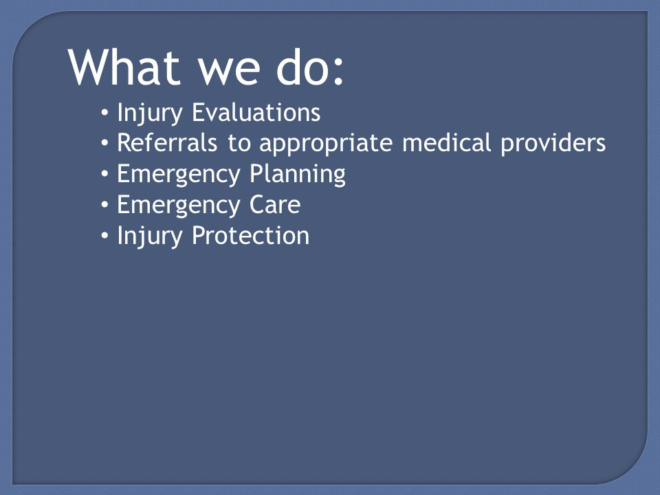What we do: Injury Evaluations Referrals to appropriate medical providers Emergency Planning Emergency Care Injury Protection