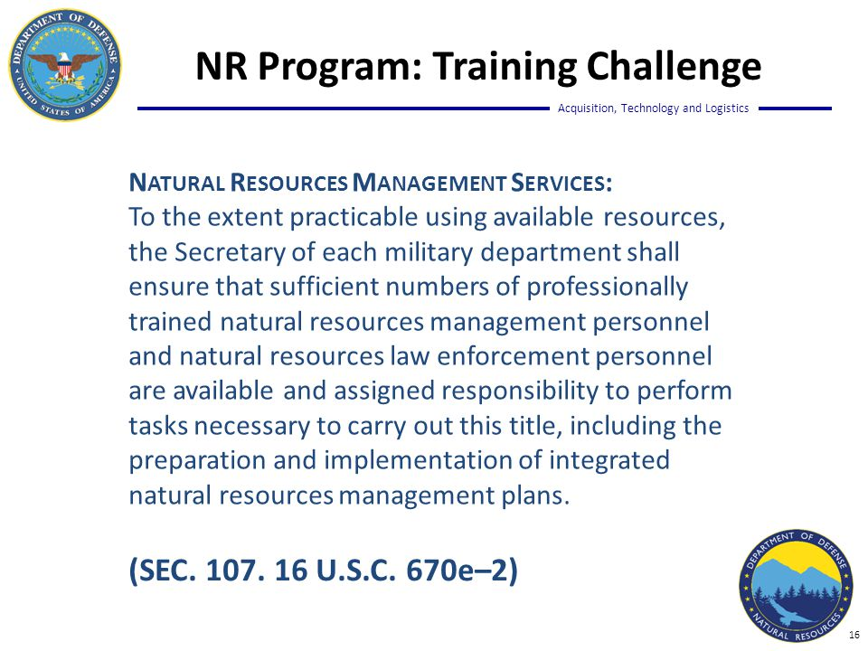 Acquisition, Technology and Logistics N ATURAL R ESOURCES M ANAGEMENT S ERVICES : To the extent practicable using available resources, the Secretary of each military department shall ensure that sufficient numbers of professionally trained natural resources management personnel and natural resources law enforcement personnel are available and assigned responsibility to perform tasks necessary to carry out this title, including the preparation and implementation of integrated natural resources management plans.