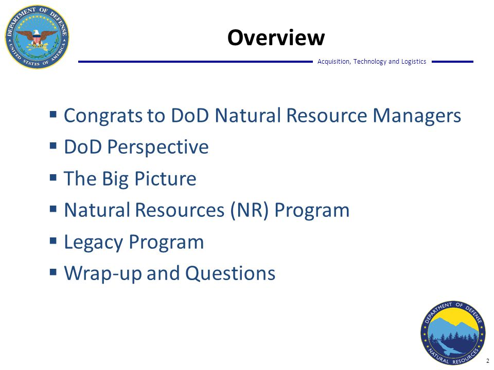 Acquisition, Technology and Logistics Overview  Congrats to DoD Natural Resource Managers  DoD Perspective  The Big Picture  Natural Resources (NR) Program  Legacy Program  Wrap-up and Questions 2