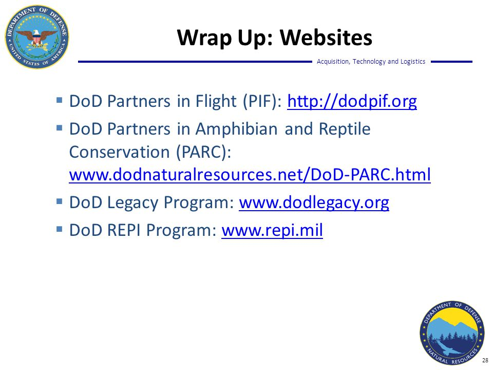 Acquisition, Technology and Logistics  DoD Partners in Flight (PIF): http://dodpif.orghttp://dodpif.org  DoD Partners in Amphibian and Reptile Conservation (PARC): www.dodnaturalresources.net/DoD-PARC.html www.dodnaturalresources.net/DoD-PARC.html  DoD Legacy Program: www.dodlegacy.orgwww.dodlegacy.org  DoD REPI Program: www.repi.milwww.repi.mil Wrap Up: Websites 28