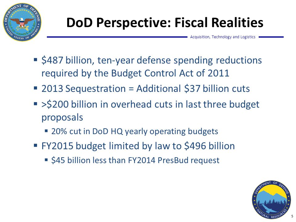 Acquisition, Technology and Logistics  $487 billion, ten-year defense spending reductions required by the Budget Control Act of 2011  2013 Sequestration = Additional $37 billion cuts  >$200 billion in overhead cuts in last three budget proposals  20% cut in DoD HQ yearly operating budgets  FY2015 budget limited by law to $496 billion  $45 billion less than FY2014 PresBud request DoD Perspective: Fiscal Realities 5