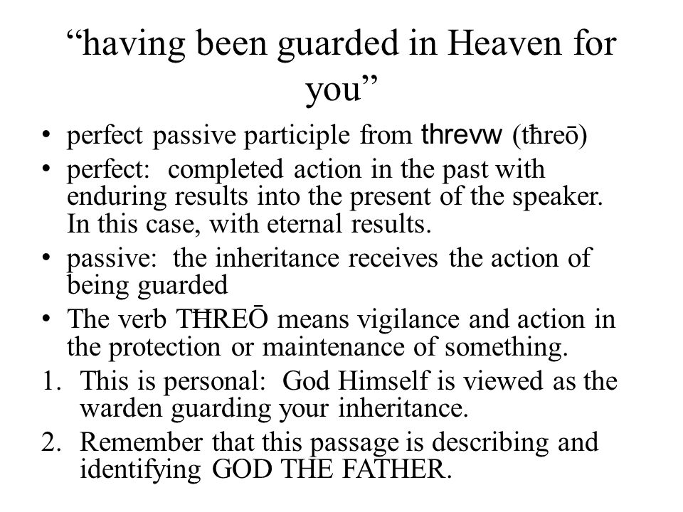 """""""having been guarded in Heaven for you"""" perfect passive participle from threvw (tħreō) perfect: completed action in the past with enduring results int"""