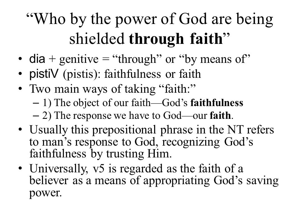 """""""Who by the power of God are being shielded through faith"""" dia + genitive = """"through"""" or """"by means of"""" pistiV (pistis): faithfulness or faith Two main"""