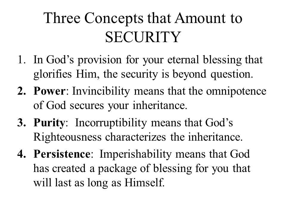 Three Concepts that Amount to SECURITY 1.In God's provision for your eternal blessing that glorifies Him, the security is beyond question. 2.Power: In