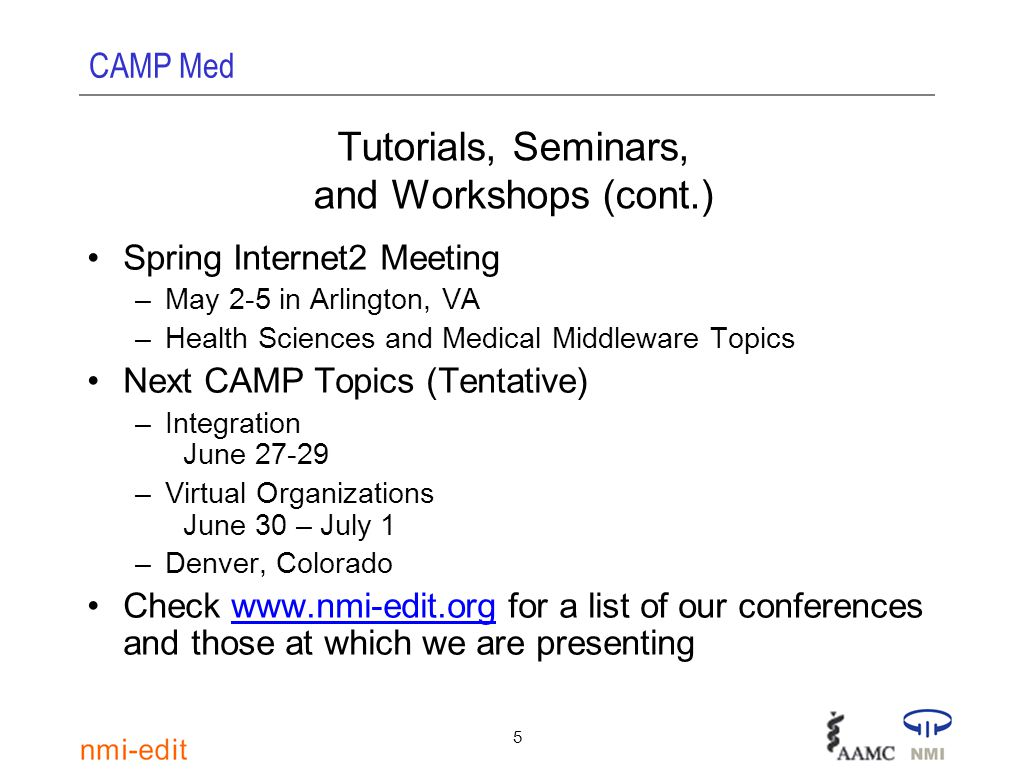 CAMP Med 5 Tutorials, Seminars, and Workshops (cont.) Spring Internet2 Meeting –May 2-5 in Arlington, VA –Health Sciences and Medical Middleware Topics Next CAMP Topics (Tentative) –Integration June 27-29 –Virtual Organizations June 30 – July 1 –Denver, Colorado Check www.nmi-edit.org for a list of our conferences and those at which we are presentingwww.nmi-edit.org