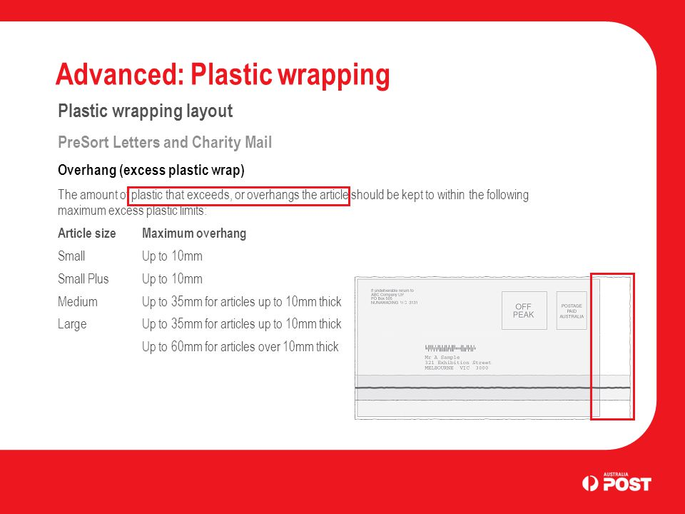Advanced: Plastic wrapping Plastic wrapping layout PreSort Letters and Charity Mail Overhang (excess plastic wrap) The amount of plastic that exceeds, or overhangs the article should be kept to within the following maximum excess plastic limits: Article size Maximum overhang Small Up to 10mm Small Plus Up to 10mm Medium Up to 35mm for articles up to 10mm thick Large Up to 35mm for articles up to 10mm thick Up to 60mm for articles over 10mm thick