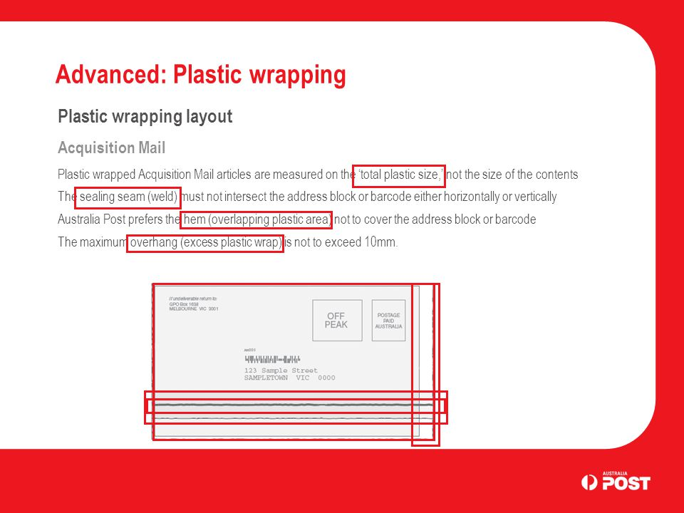 Advanced: Plastic wrapping Plastic wrapping layout Acquisition Mail Plastic wrapped Acquisition Mail articles are measured on the 'total plastic size,' not the size of the contents The sealing seam (weld) must not intersect the address block or barcode either horizontally or vertically Australia Post prefers the hem (overlapping plastic area) not to cover the address block or barcode The maximum overhang (excess plastic wrap) is not to exceed 10mm.