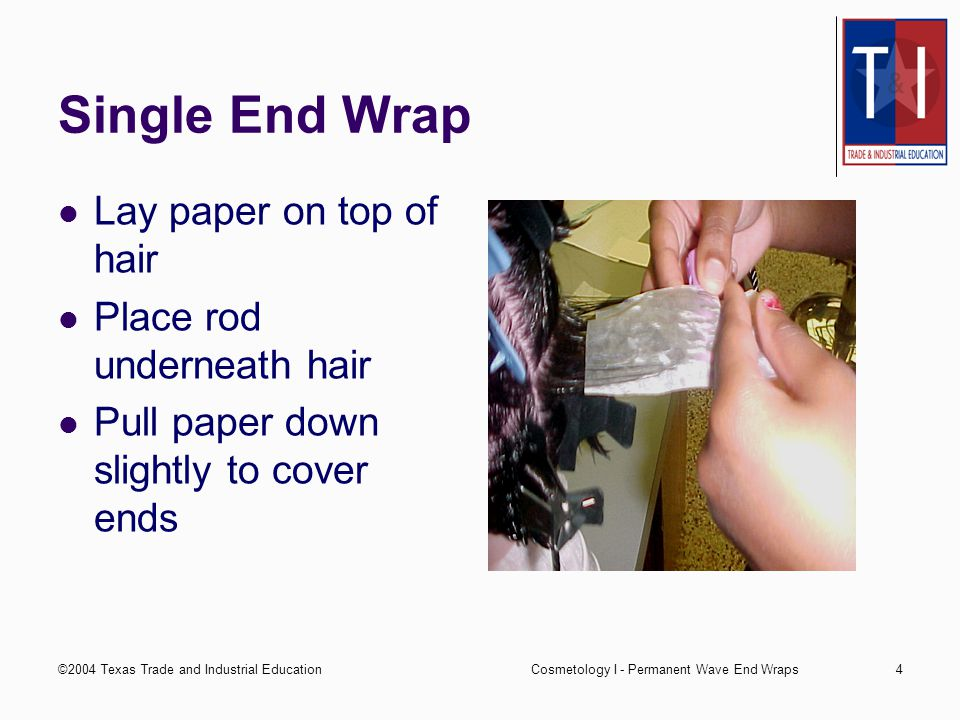 ©2004 Texas Trade and Industrial EducationCosmetology I - Permanent Wave End Wraps3 Double End Wrap Use for highly tapered hair Lay hair on bottom paper Make sure it is smooth Lay paper on top of hair Pull papers down slightly to cover ends
