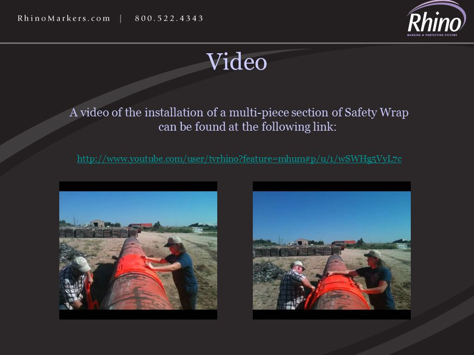 Video A video of the installation of a multi-piece section of Safety Wrap can be found at the following link: http://www.youtube.com/user/tvrhino feature=mhum#p/u/1/wSWHg5VyL7c