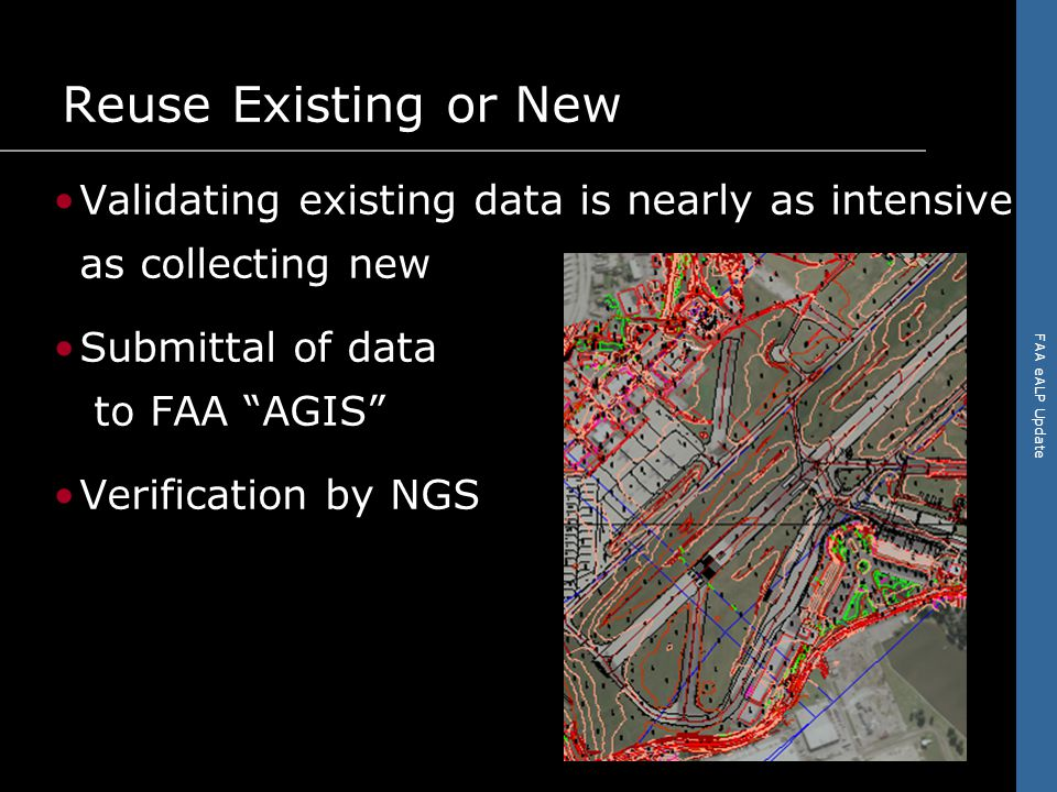 FAA eALP Update Reuse Existing or New Validating existing data is nearly as intensive as collecting new Submittal of data to FAA AGIS Verification by NGS