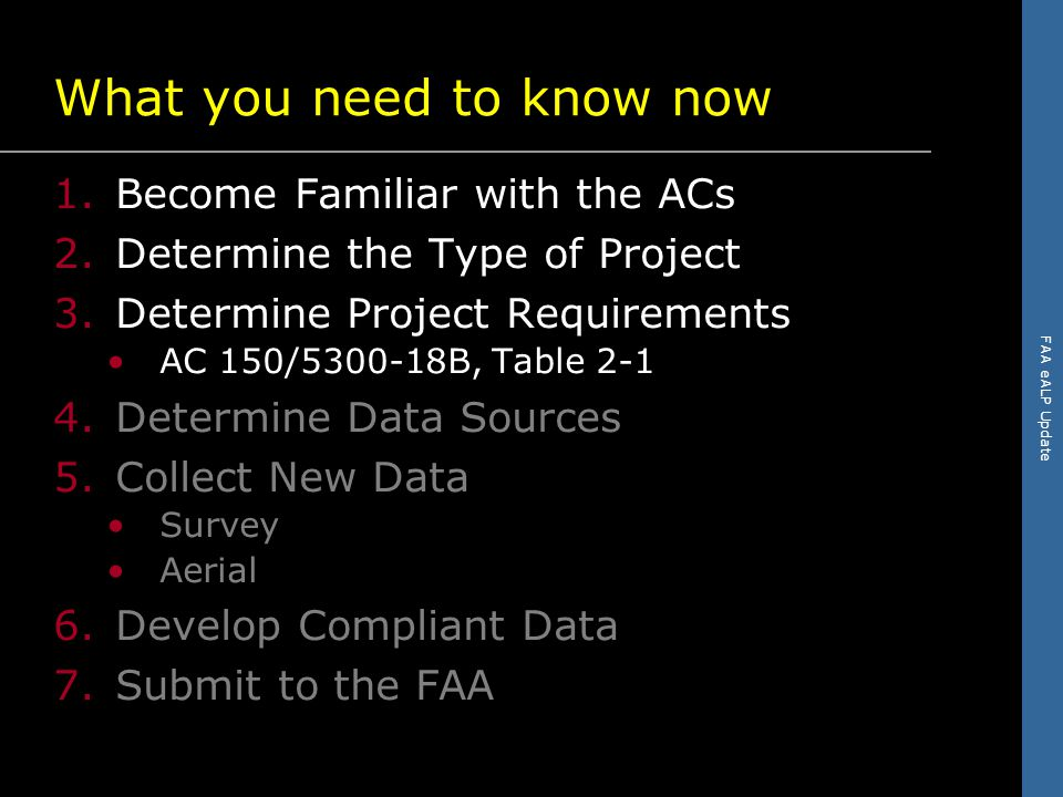 FAA eALP Update What you need to know now 1.Become Familiar with the ACs 2.Determine the Type of Project 3.Determine Project Requirements AC 150/5300-18B, Table 2-1 4.Determine Data Sources 5.Collect New Data Survey Aerial 6.Develop Compliant Data 7.Submit to the FAA