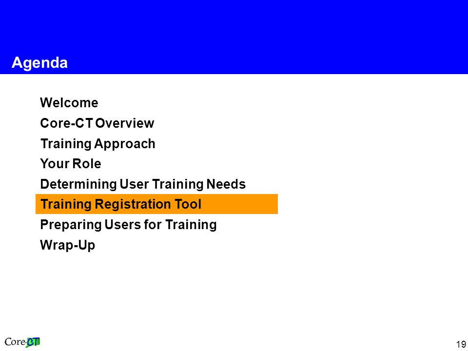 19 Welcome Core-CT Overview Training Approach Your Role Determining User Training Needs Training Registration Tool Preparing Users for Training Wrap-Up Agenda