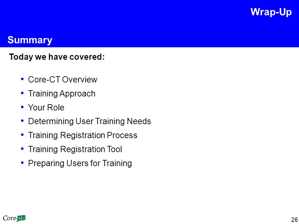26 Summary Today we have covered: Core-CT Overview Training Approach Your Role Determining User Training Needs Training Registration Process Training Registration Tool Preparing Users for Training Wrap-Up