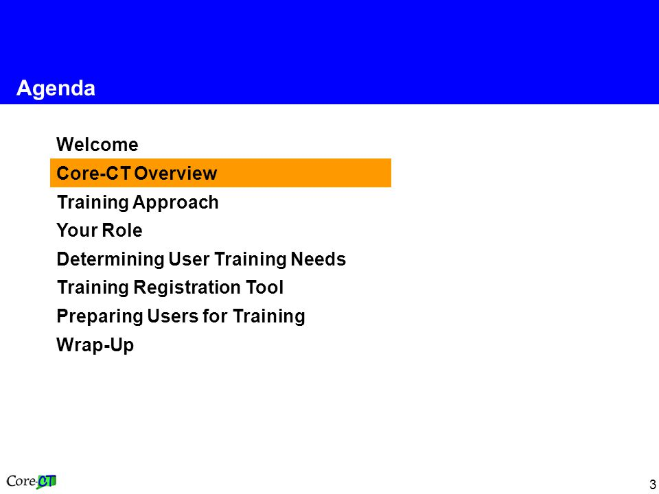 3 Welcome Core-CT Overview Training Approach Your Role Determining User Training Needs Training Registration Tool Preparing Users for Training Wrap-Up Agenda