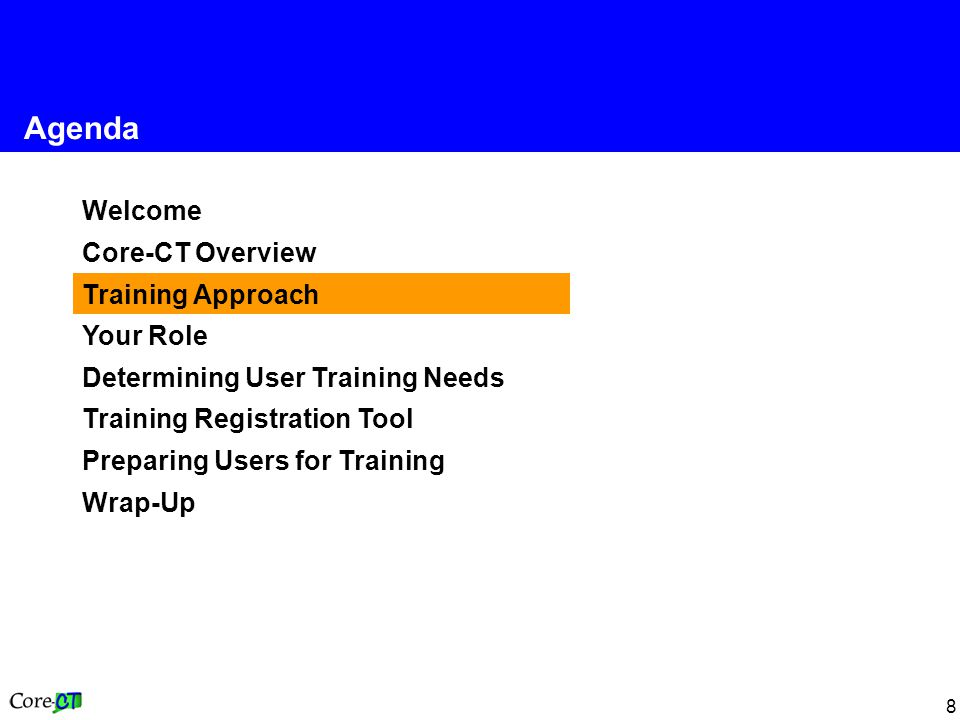 8 Welcome Core-CT Overview Training Approach Your Role Determining User Training Needs Training Registration Tool Preparing Users for Training Wrap-Up Agenda