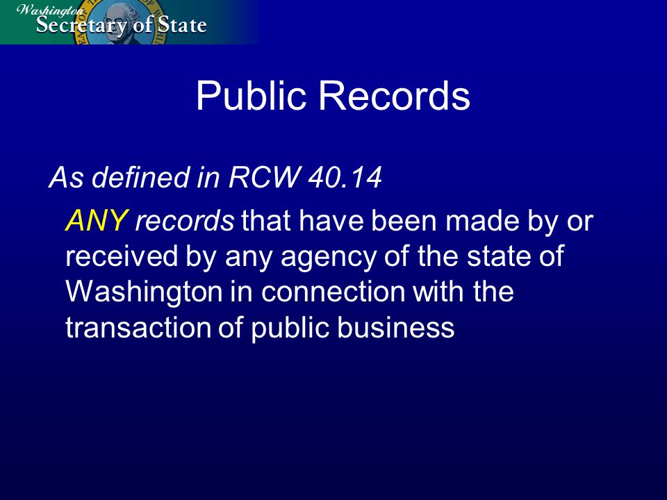 Public Records As defined in RCW 40.14 ANY records that have been made by or received by any agency of the state of Washington in connection with the transaction of public business