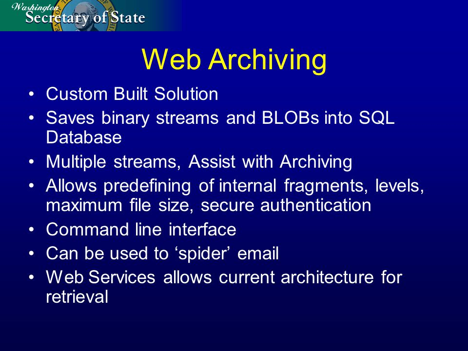 Web Archiving Custom Built Solution Saves binary streams and BLOBs into SQL Database Multiple streams, Assist with Archiving Allows predefining of internal fragments, levels, maximum file size, secure authentication Command line interface Can be used to 'spider' email Web Services allows current architecture for retrieval