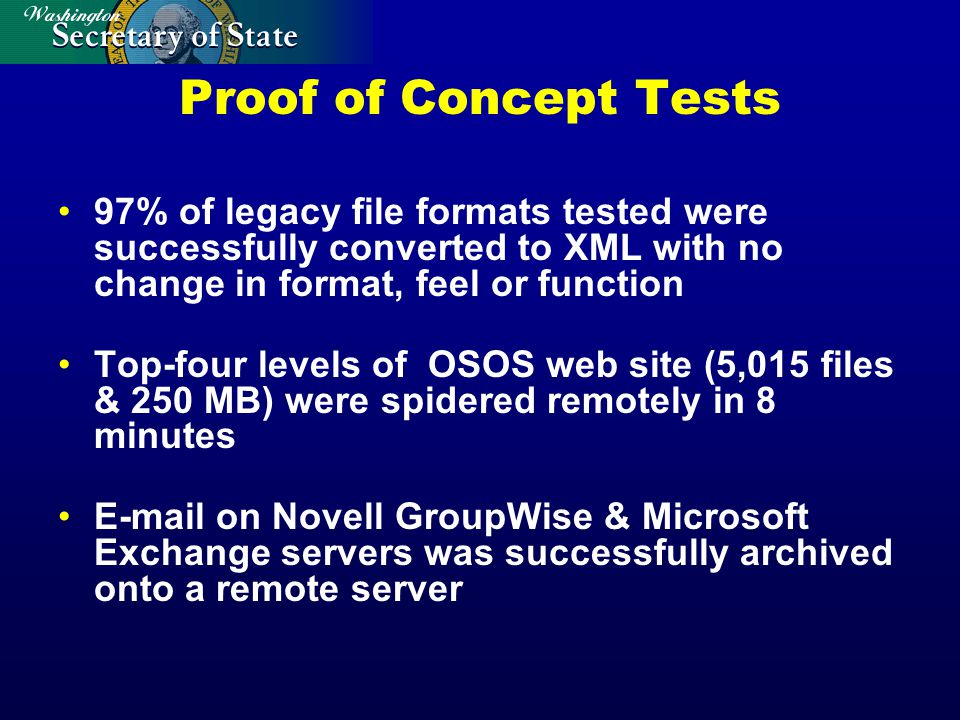 Proof of Concept Tests 97% of legacy file formats tested were successfully converted to XML with no change in format, feel or function Top-four levels of OSOS web site (5,015 files & 250 MB) were spidered remotely in 8 minutes E-mail on Novell GroupWise & Microsoft Exchange servers was successfully archived onto a remote server