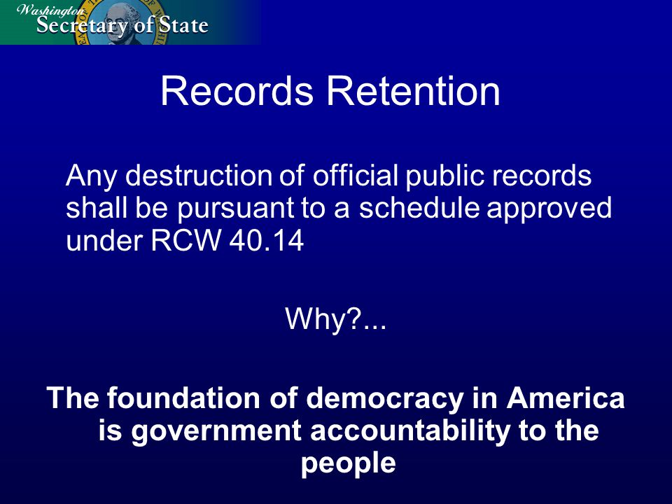 Records Retention Any destruction of official public records shall be pursuant to a schedule approved under RCW 40.14 Why?...