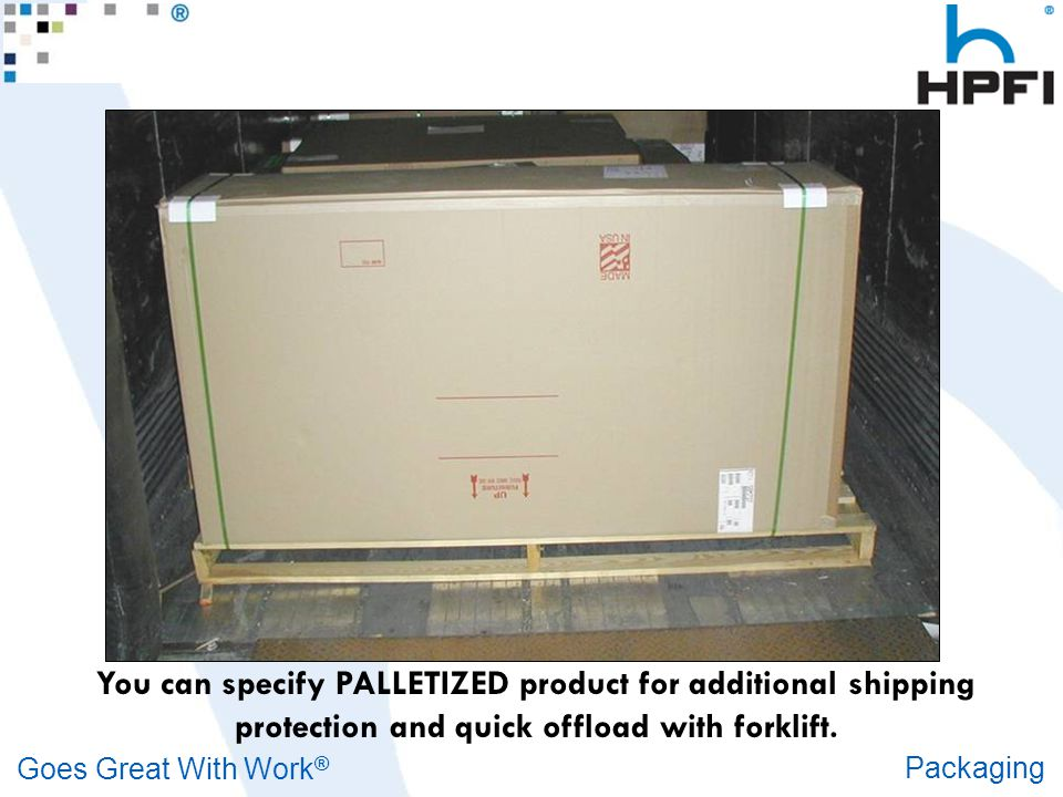 Goes Great With Work ® Packaging You can specify PALLETIZED product for additional shipping protection and quick offload with forklift.