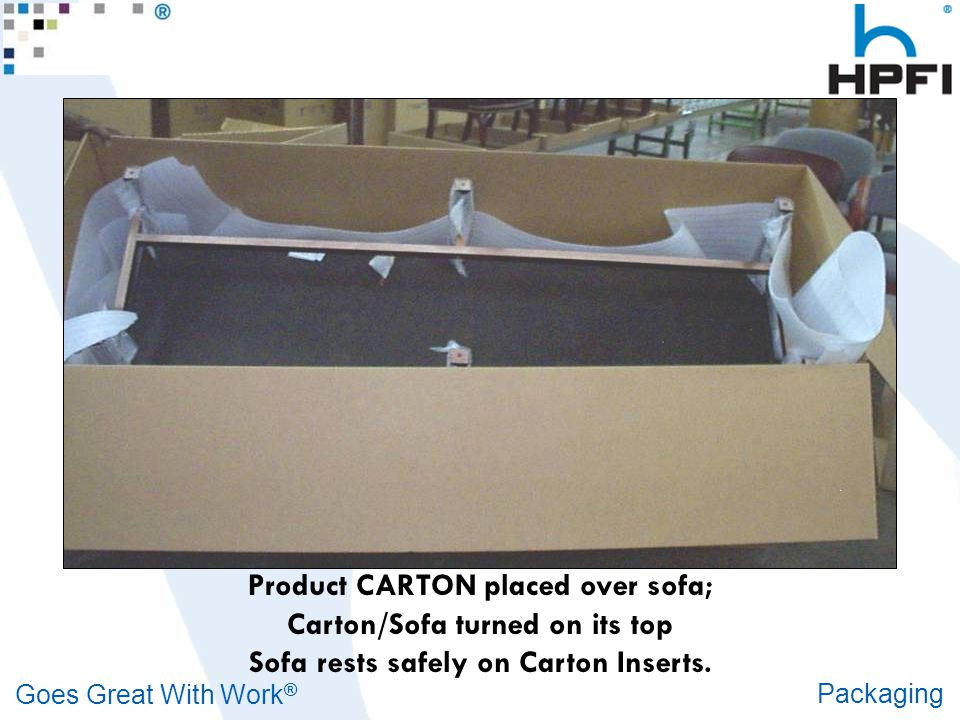 Goes Great With Work ® Packaging Product CARTON placed over sofa; Carton/Sofa turned on its top Sofa rests safely on Carton Inserts.