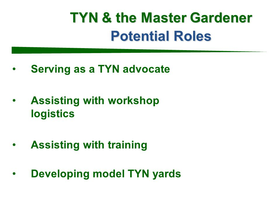 TYN & the Master Gardener Potential Roles Serving as a TYN advocate Assisting with workshop logistics Assisting with training Developing model TYN yards
