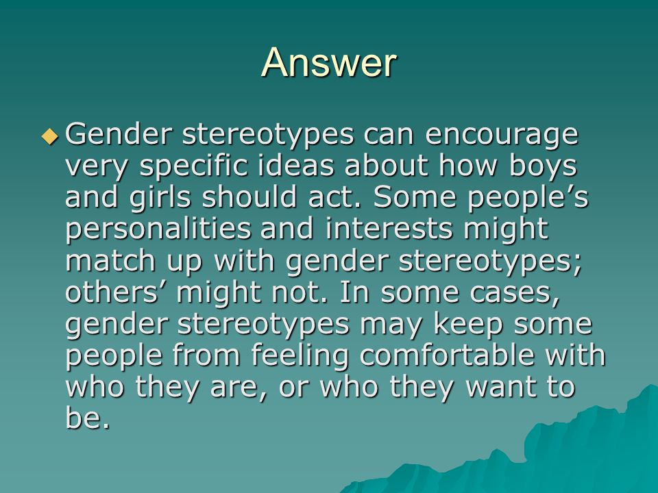 Answer  Gender stereotypes can encourage very specific ideas about how boys and girls should act.