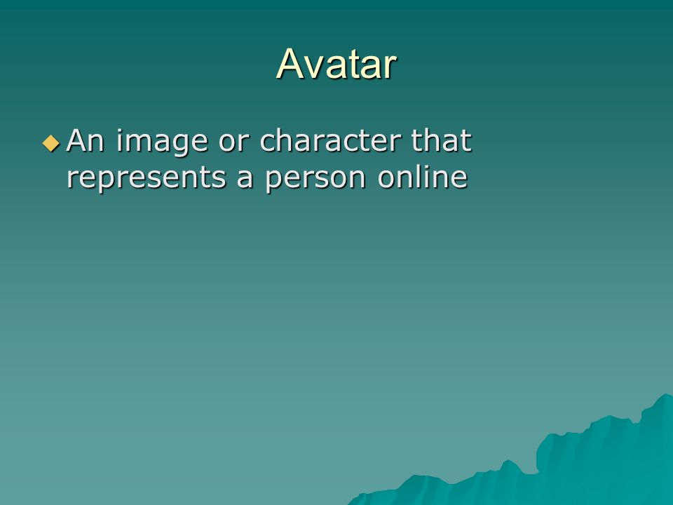 Avatar  An image or character that represents a person online