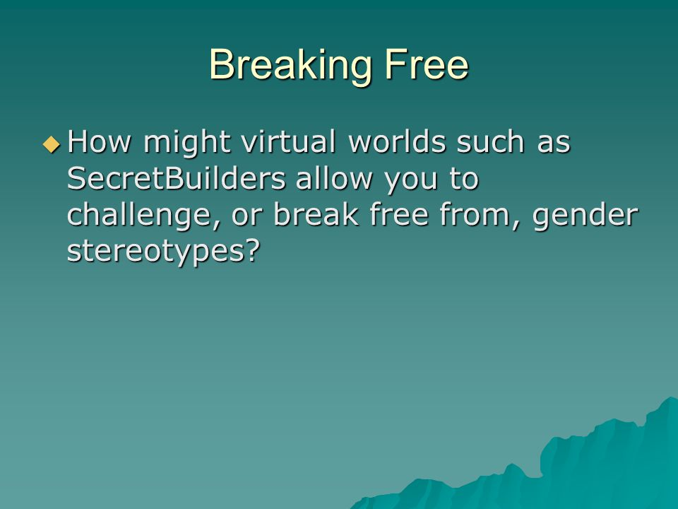 Breaking Free  How might virtual worlds such as SecretBuilders allow you to challenge, or break free from, gender stereotypes?