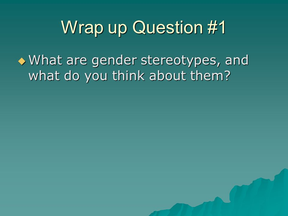 Wrap up Question #1  What are gender stereotypes, and what do you think about them