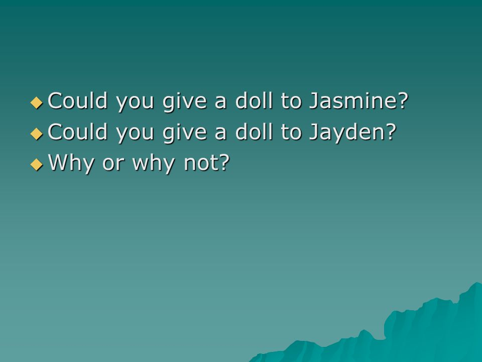  Could you give a doll to Jasmine?  Could you give a doll to Jayden?  Why or why not?