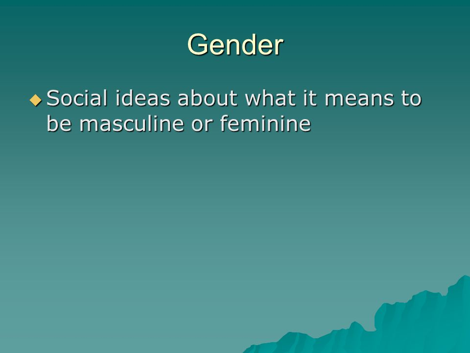 Gender  Social ideas about what it means to be masculine or feminine