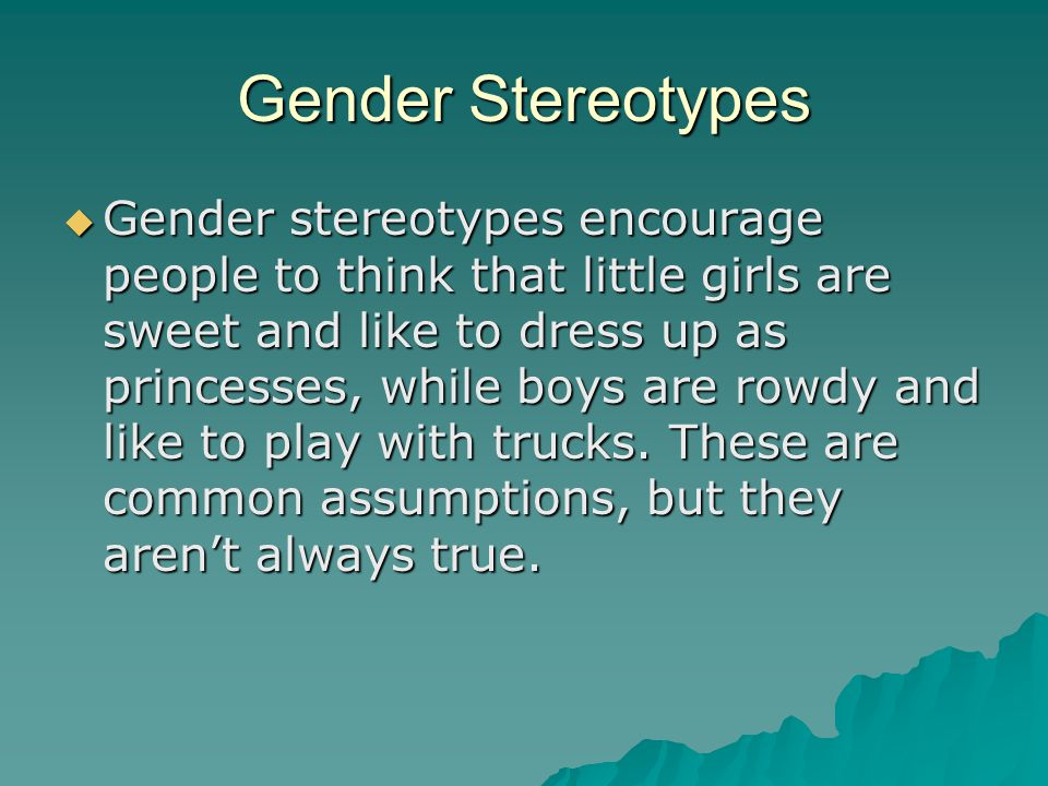Gender Stereotypes  Gender stereotypes encourage people to think that little girls are sweet and like to dress up as princesses, while boys are rowdy and like to play with trucks.