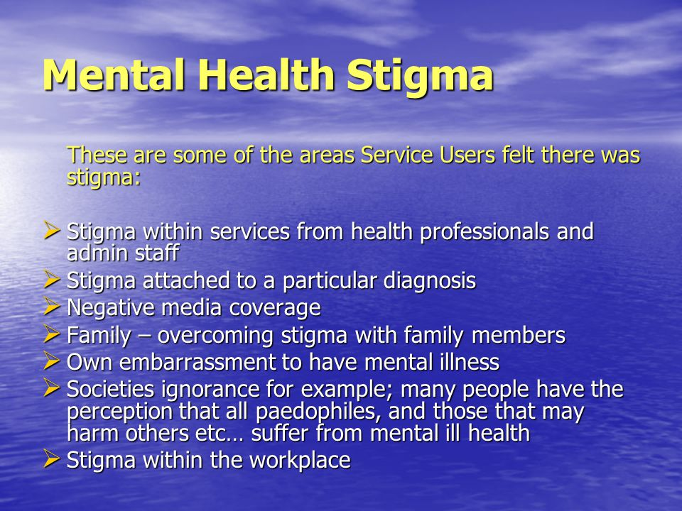 Mental Health Stigma These are some of the areas Service Users felt there was stigma: SSSStigma within services from health professionals and admin staff SSSStigma attached to a particular diagnosis NNNNegative media coverage FFFFamily – overcoming stigma with family members OOOOwn embarrassment to have mental illness SSSSocieties ignorance for example; many people have the perception that all paedophiles, and those that may harm others etc… suffer from mental ill health SSSStigma within the workplace