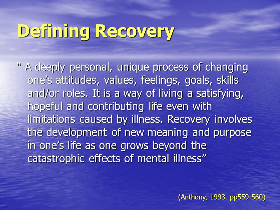 Defining Recovery A deeply personal, unique process of changing one's attitudes, values, feelings, goals, skills and/or roles.