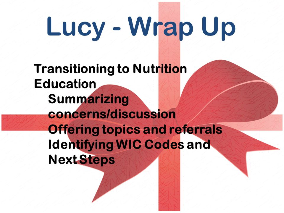 Transitioning to Nutrition Education Summarizing concerns/discussion Offering topics and referrals Identifying WIC Codes and Next Steps