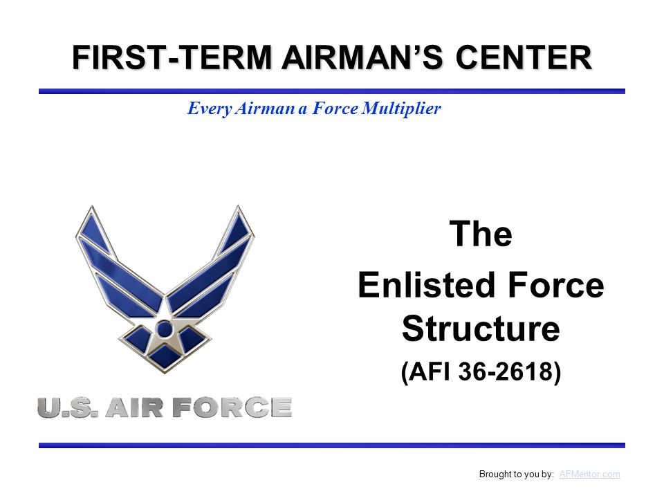Every Airman a Force Multiplier Brought to you by: AFMentor.comAFMentor.com The Enlisted Force Structure (AFI 36-2618) FIRST-TERM AIRMAN'S CENTER