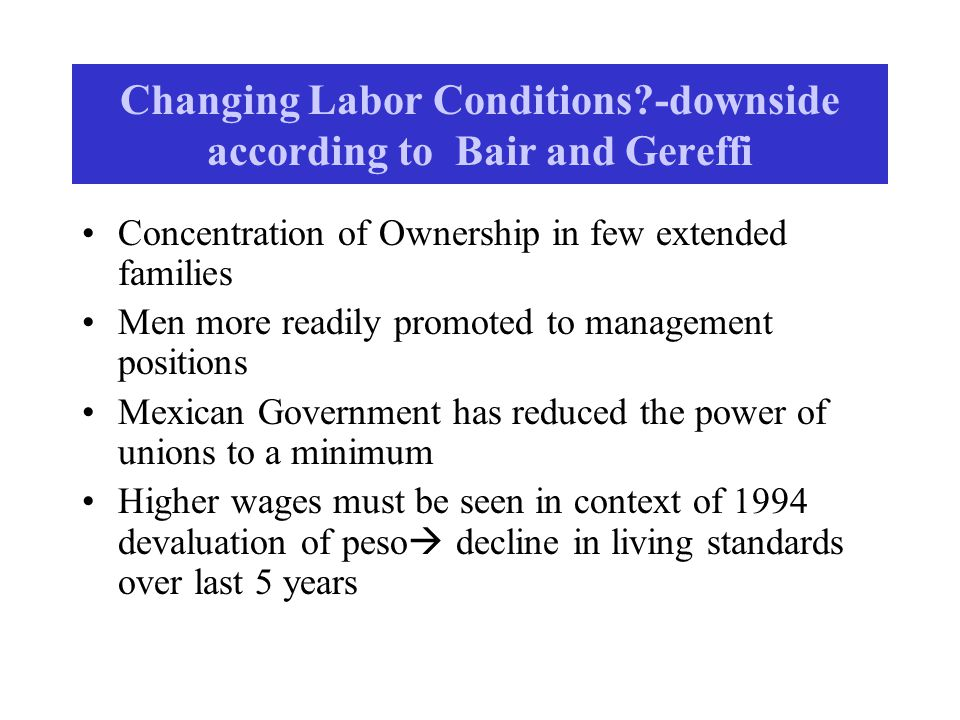 Changing Labor Conditions?-downside according to Bair and Gereffi Concentration of Ownership in few extended families Men more readily promoted to management positions Mexican Government has reduced the power of unions to a minimum Higher wages must be seen in context of 1994 devaluation of peso  decline in living standards over last 5 years