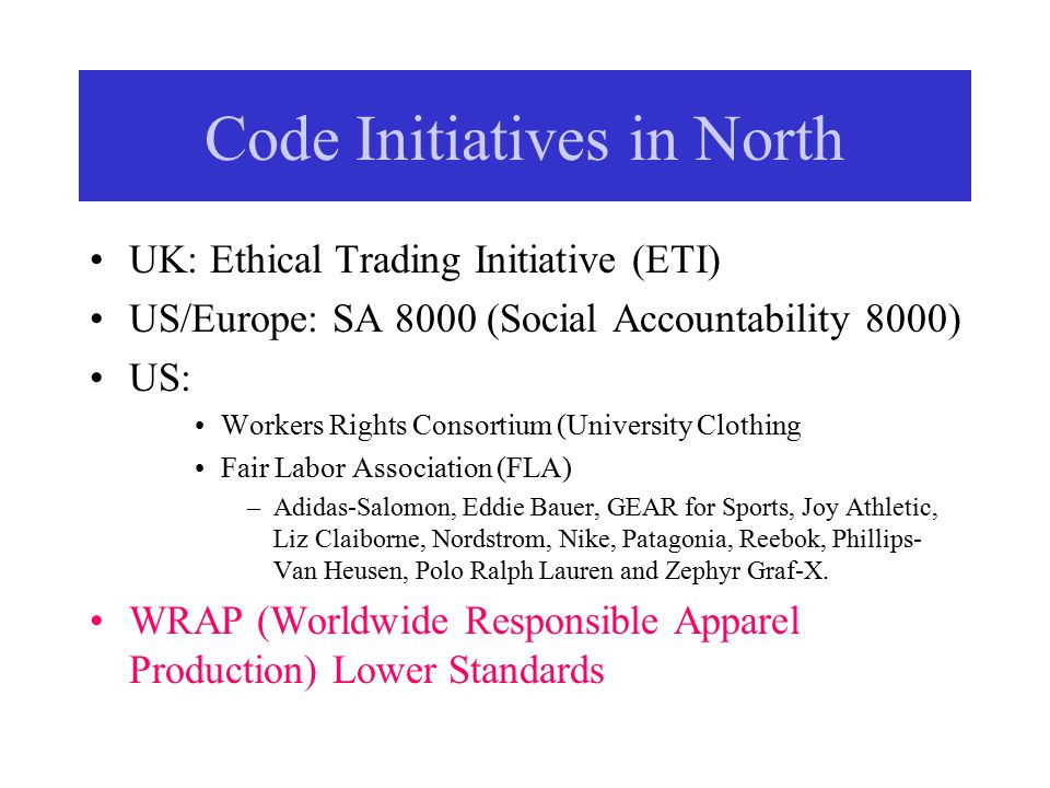 Code Initiatives in North UK: Ethical Trading Initiative (ETI) US/Europe: SA 8000 (Social Accountability 8000) US: Workers Rights Consortium (University Clothing Fair Labor Association (FLA) –Adidas-Salomon, Eddie Bauer, GEAR for Sports, Joy Athletic, Liz Claiborne, Nordstrom, Nike, Patagonia, Reebok, Phillips- Van Heusen, Polo Ralph Lauren and Zephyr Graf-X.