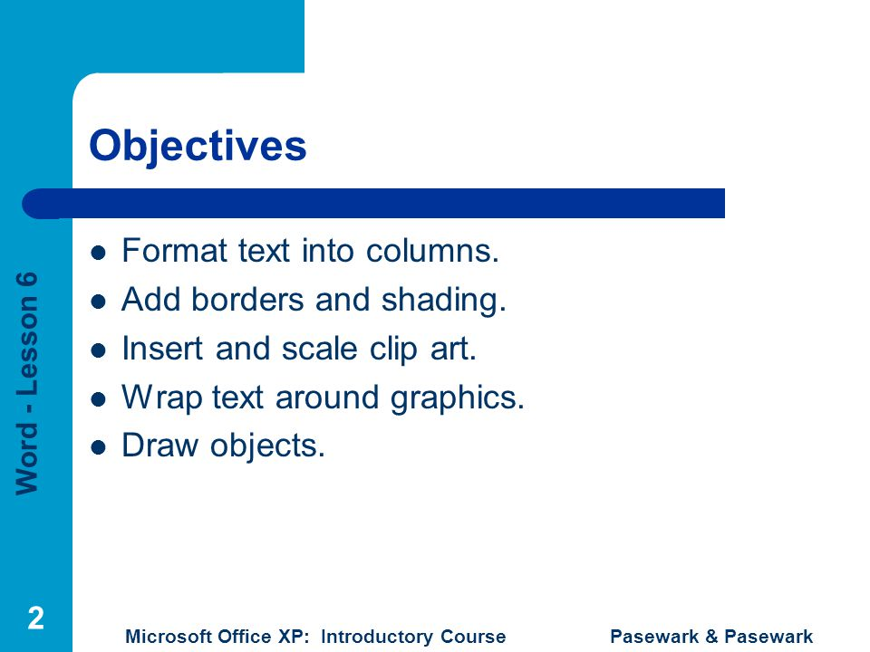 Word - Lesson 6 Microsoft Office XP: Introductory Course Pasewark & Pasewark 3 Objectives Select, resize, cut, copy, and paste objects.