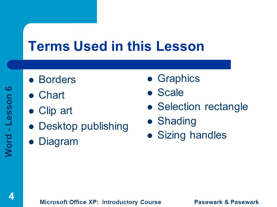 Word - Lesson 6 Microsoft Office XP: Introductory Course Pasewark & Pasewark 5 Desktop Publishing Desktop Publishing – process of combining text and graphics to create attractive documents such as a newsletter, an advertisement, or a flyer.