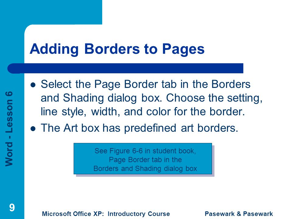 Word - Lesson 6 Microsoft Office XP: Introductory Course Pasewark & Pasewark 9 Adding Borders to Pages Select the Page Border tab in the Borders and Shading dialog box.